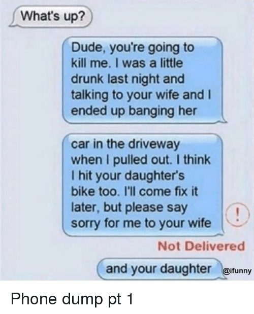 Drunk, Dude, and Phone: What's up?  Dude, you're going to  kill me. I was a little  drunk last night and  talking to your wife and I  ended up banging her  car in the driveway  when I pulled out. I think  I hit your daughters  bike too. I'll come fix it  later, but please say  sorry for me to your wife  Not Delivered  and your daughter @ifunny Phone dump pt 1
