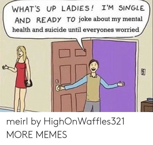 Dank, Memes, and Target: WHAT'S UP LADIES I'M SINGLE  AND READY TO joke about my mental  health and suicide until everyones worried meirl by HighOnWaffles321 MORE MEMES