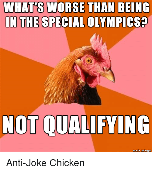 joke chicken: WHATS WORSE THAN BEING  IN THE SPECIAL OLYMPICSa  NOT QUALIFYING  made on imgur