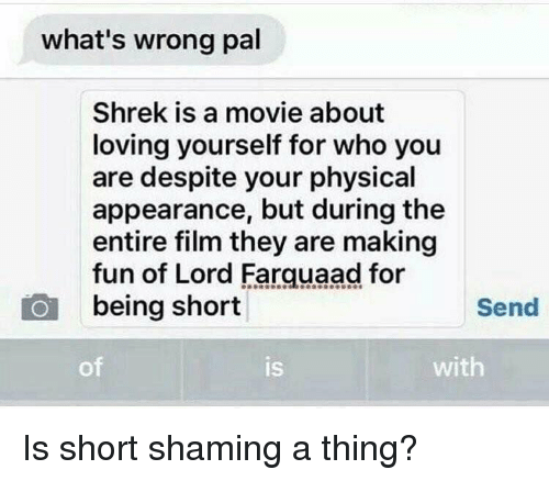 farquaad: what's wrong pal  Shrek is a movie about  loving yourself for who you  are despite your physical  appearance, but during the  entire film they are making  fun of Lord Farquaad for  being short  Send  of  IS  is  with Is short shaming a thing?