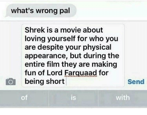 farquaad: what's wrong pal  Shrek is a movie about  loving yourself for who you  are despite your physical  appearance, but during the  entire film they are making  fun of Lord Farquaad for  being short  Send  of  is  with