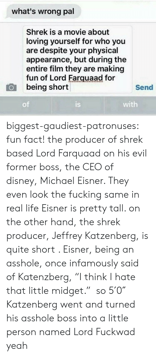 """farquaad: what's wrong pal  Shrek is a movie about  loving yourself for who you  are despite your physical  appearance, but during the  entire film they are making  fun of Lord Farquaad for  being short  Send  of  is  with biggest-gaudiest-patronuses:  fun fact! the producer of shrek based Lord Farquaad on his evil former boss, the CEO of disney,Michael Eisner. They even look the fucking same in real life Eisner is pretty tall. on the other hand, the shrek producer, Jeffrey Katzenberg, is quite short . Eisner, being an asshole, once infamously said of Katenzberg, """"I think I hate that little midget."""" so 5′0″ Katzenberg went and turned his asshole boss into a little person named Lord Fuckwad yeah"""