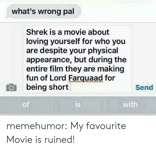 farquaad: what's wrong pal  Shrek is a movie about  loving yourself for who you  are despite your physical  appearance, but during the  entire film they are making  fun of Lord Farquaad for  being short  Send  of  is  with memehumor:  My favourite Movie is ruined!