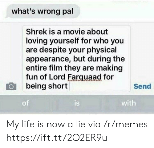 farquaad: what's wrong pal  Shrek is a movie about  loving yourself for who you  are despite your physical  appearance, but during the  entire film they are making  fun of Lord Farquaad for  being short  Send  of  is  with My life is now a lie via /r/memes https://ift.tt/2O2ER9u