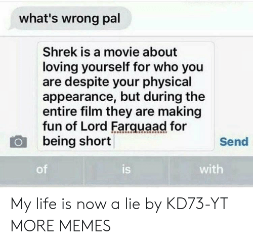 farquaad: what's wrong pal  Shrek is a movie about  loving yourself for who you  are despite your physical  appearance, but during the  entire film they are making  fun of Lord Farquaad for  being short  Send  of  is  with My life is now a lie by KD73-YT MORE MEMES
