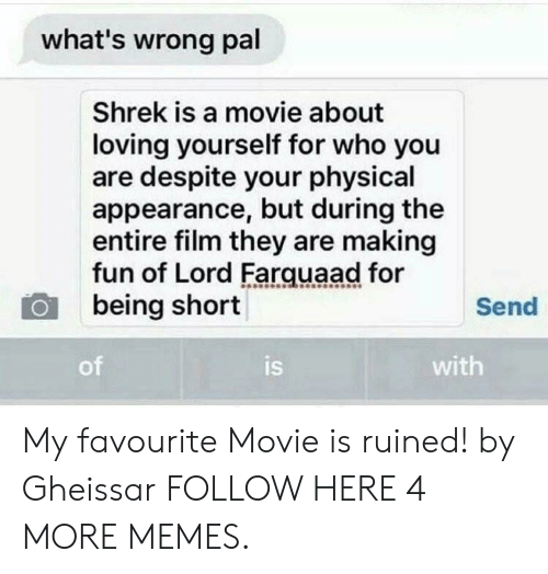 farquaad: what's wrong pal  Shrek is a movie about  loving yourself for who you  are despite your physical  appearance, but during the  entire film they are making  fun of Lord Farquaad for  being short  Send  of  is  with My favourite Movie is ruined! by Gheissar FOLLOW HERE 4 MORE MEMES.