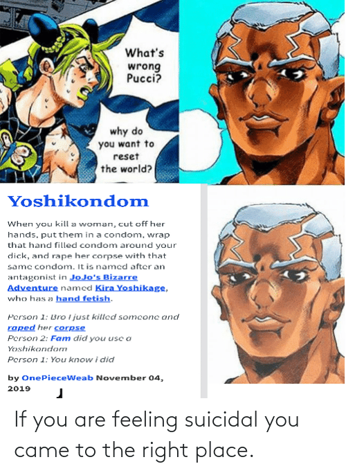 Hand Fetish: What's  wrong  Pucci?  why do  you want to  reset  the world?  Yoshikondom  When you kill a woman, cut off her  hands, put them in a condom, wrap  that hand filled condom around your  dick, and rape her corpse with that  same condom. It is named after an  antagonist in JoJo's Bizarre  Adventure named Kira Yoshikage,  who has a hand fetish.  Person 1: Bro I just killed somconc and  raped her corpse  Person 2: Fam did you usc a  Yoshikondom  Person 1: You know i did  by OnePieceWeab November 04,  2019 If you are feeling suicidal you came to the right place.