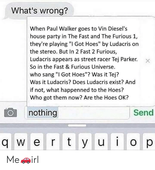 "Hoes, Ludacris, and Party: What's wrong?  When Paul Walker goes to Vin Diesel's  house party in The Fast and The Furious 1,  they're playing ""I Got Hoes"" by Ludacris or  the stereo. But In 2 Fast 2 Furious,  Ludacris appears as street racer Tej Parker.  So in the Fast & Furious Universe.  who sang ""I Got Hoes""? Was it Tej?  Was it Ludacris? Does Ludacris exist? And  if not, what happenned to the Hoes?  Who got them now? Are the Hoes OK?  nothing  Send  q w e r ty u  o p Me🚗irl"