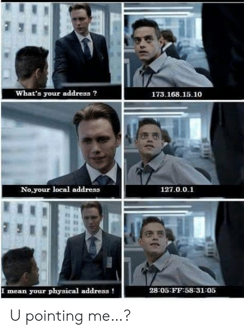 Physical: What's your address?  173.168.15.10  No,your local address  127.0.0.1  mean your physical address!  28:05-FF:58-31-05  SE U pointing me…?