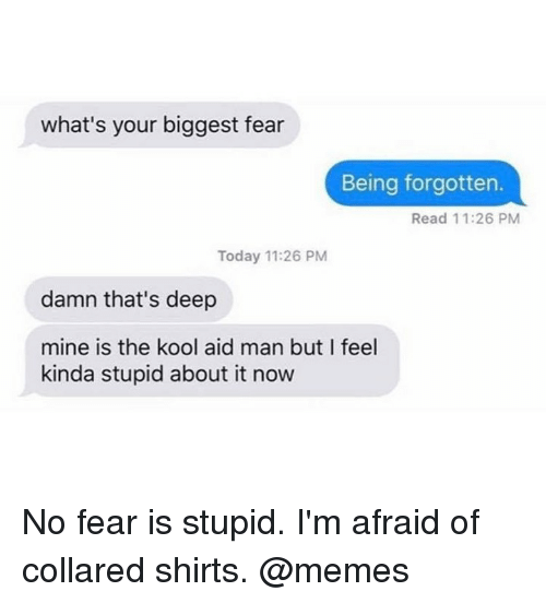 no fear: what's your biggest fear  Being forgotten.  Read 11:26 PM  Today 11:26 PM  damn that's deep  mine is the kool aid man but I feel  kinda stupid about it now No fear is stupid. I'm afraid of collared shirts. @memes
