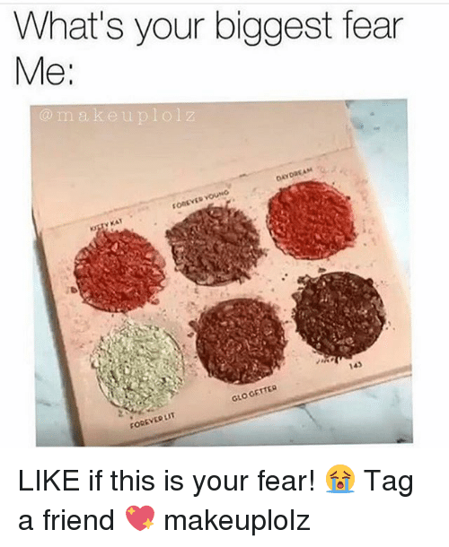 getter: What's your biggest fear  Me  m a k e u p l ol z  GETTER  GLO VEDLIT LIKE if this is your fear! 😭 Tag a friend 💖 makeuplolz