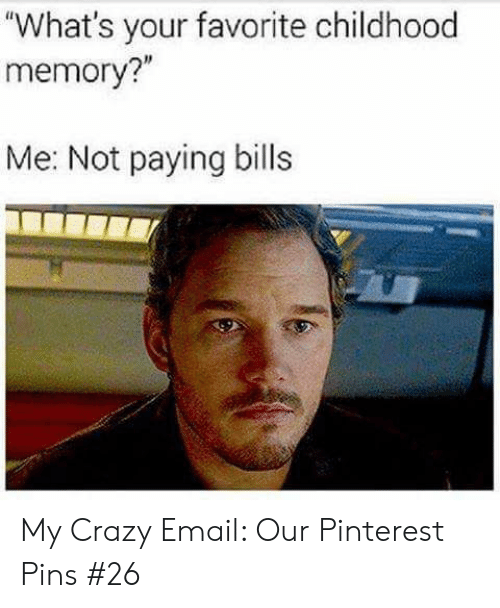 "Crazy, Pinterest, and Email: ""What's your favorite childhood  memory?""  Me: Not paying bills My Crazy Email: Our Pinterest Pins #26"