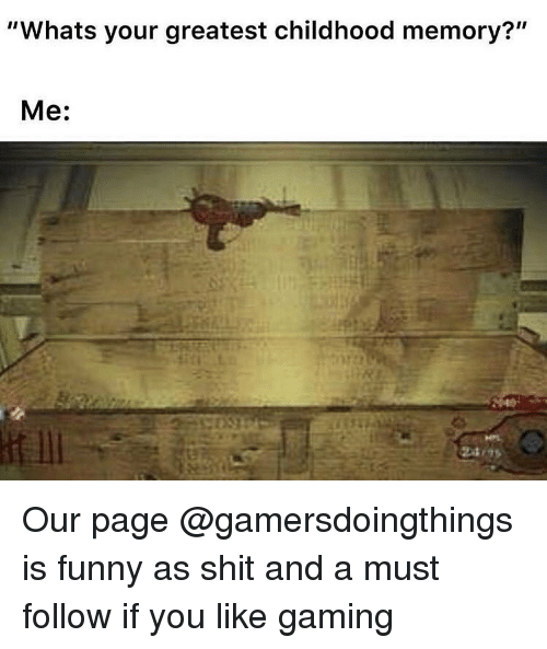 """Funny, Shit, and Dank Memes: """"Whats your greatest childhood memory?""""  Me: Our page @gamersdoingthings is funny as shit and a must follow if you like gaming"""
