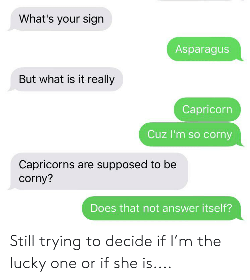 capricorns: What's your sign  Asparagus  But what is it really  Capricorn  Cuz I'm so corny  Capricorns are supposed to be  corny?  Does that not answer itself? Still trying to decide if I'm the lucky one or if she is....