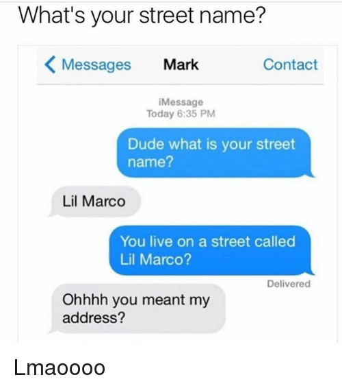 Lil Marco: What's your street name?  Messages Mark  Contact  iMessage  Today 6:35 PM  Dude what is your street  name?  Lil Marco  You live on a street called  Lil Marco?  Delivered  Ohhhh you meant my  address? Lmaoooo