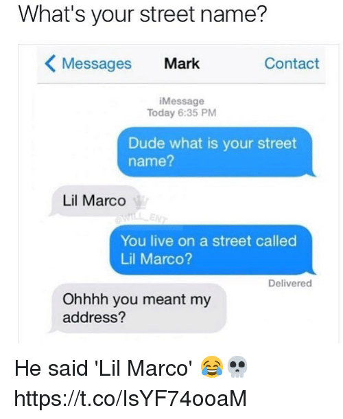 Dude, Live, and Today: What's your street name?  Messages Mark  Contact  Message  Today 6:35 PM  Dude what is your street  name?  Lil Marco  You live on a street called  Lil Marco?  Delivered  Ohhhh you meant my  address? He said 'Lil Marco' 😂💀 https://t.co/IsYF74ooaM
