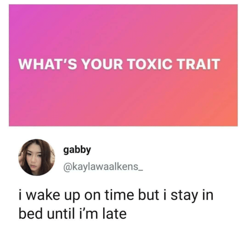 late: WHAT'S YOUR TOXIC TRAIT  gabby  @kaylawaalkens  i wake up on time but i stay in  bed until i'm late