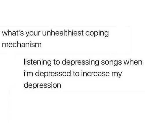 Depression, Songs, and Whats: what's your unhealthiest coping  mechanism  listening to depressing songs when  i'm depressed to increase my  depression