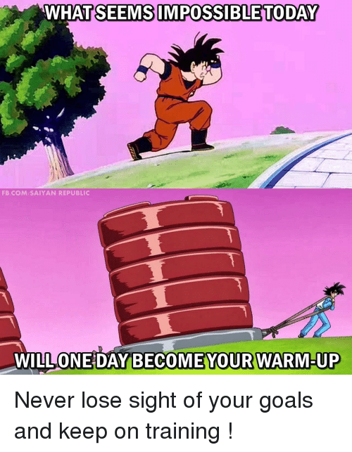 saiyan: WHATSEEMS IMPOSSIBLE TODAY  FB.COM SAIYAN REPUBLIC  WILL ONE DAY  BECOMEYOUR WARM-UP Never lose sight of your goals and keep on training !