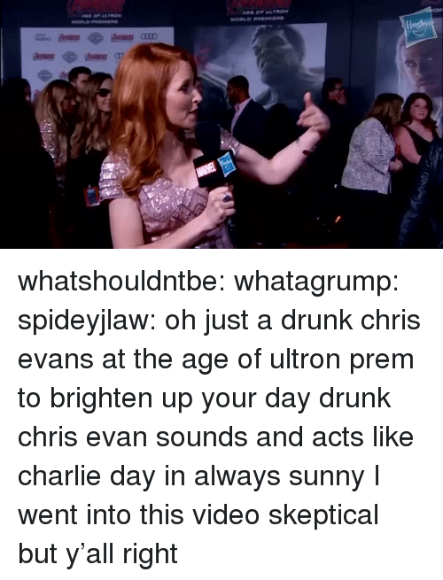 Always Sunny: whatshouldntbe: whatagrump:  spideyjlaw: oh just a drunk chris evans at the age of ultron prem to brighten up your day drunk chris evan sounds and acts like charlie day in always sunny  I went into this video skeptical but y'all right