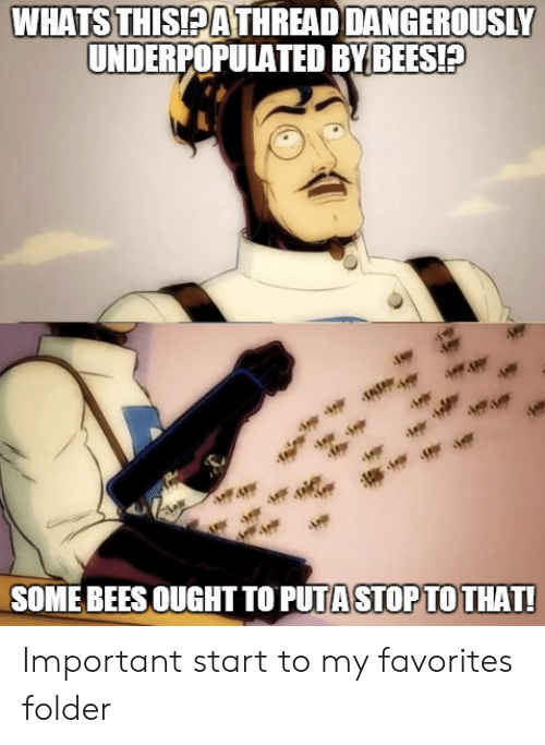 Dangerously: WHATSTHİSEATHREAD DANGEROUSLY  UNDERPOPULATED BYBEES!P  SOME BEES OUGHT TO PUTA STOPTO THAT Important start to my favorites folder