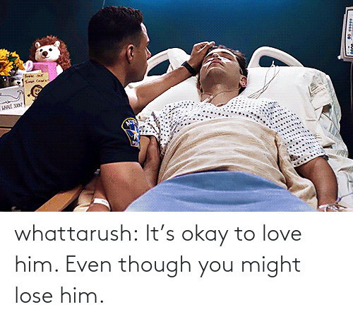 Even Though: whattarush: It's okay to love him. Even though you might lose him.