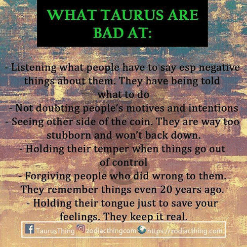 ares: WHATTAURUS ARES  BAD AT:  Listening what people have to say esp negative  things about them. They have being told  what to do  Not doubting people's motives and intentions  Seeing other side of the coin. They are way too  stubborn and won't back down  Holding their temper when things go out  of control  Forgiving people who did wrong to them  They remember things even 20 years ago  - Holding their tongue just to save your  feelings. They keep it real  TaurusThing O zodiacthingcom https:/zodiacthing.com