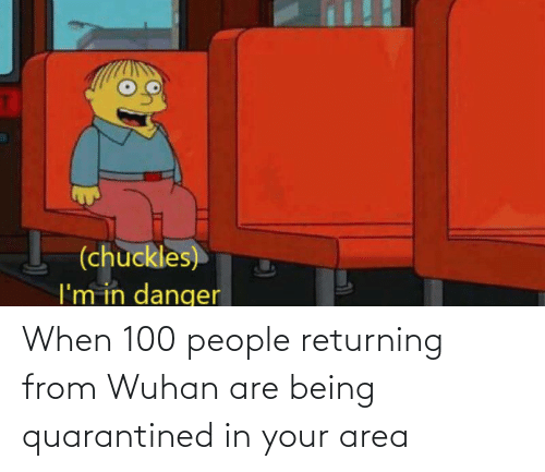 100 People: When 100 people returning from Wuhan are being quarantined in your area