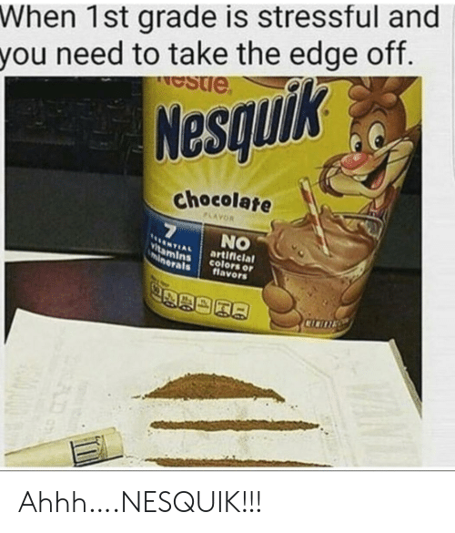 Ahhh: When 1st grade is stressful and  you need to take the edge off.  estie  Nesquik  chocolate  PLAYOR  7  NO  NTIAL  Vitamins  minerals  artificial  colors or  flavors  CICITE Ahhh….NESQUIK!!!