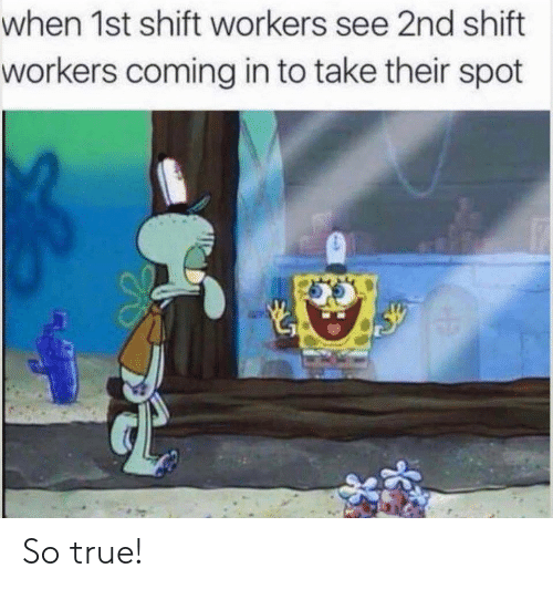 Workers: when 1st shift workers see 2nd shift  workers coming in to take their spot So true!