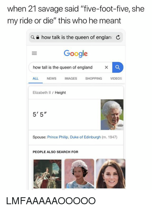 """spouse: when 21 savage said """"five-foot-five, she  my ride or die"""" this who he meant  a e how talk is the queen of englan C  Google  how tall is the queen of england  ALL NEWS IMAGES SHOPPING VIDEOS  Elizabeth Il / Height  5' 5""""  Spouse: Prince Philip, Duke of Edinburgh (m. 1947)  PEOPLE ALSO SEARCH FOR LMFAAAAAOOOOO"""