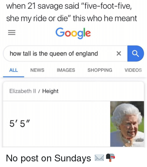 """the queen of england: when 21 savage said """"five-foot-five,  she my ride or die"""" this who he meant  Google  how tall is the queen of england  ALL  NEWS  IMAGES  SHOPPING  VIDEOS  Elizabeth I Height  5' 5"""" No post on Sundays ✉️📭"""