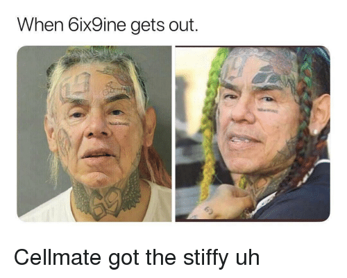 Got,  Gets, and Out: When 6ix9ine gets out. Cellmate got the stiffy uh