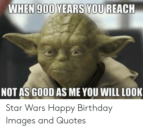 WHEN 900 YEARS YOU REACH NOT AS GOOD AS ME YOU WILL LOOK ...