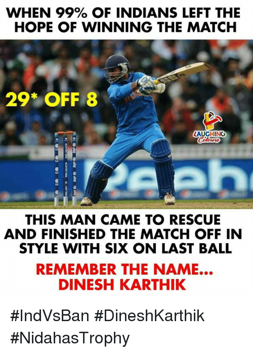 Match, Hope, and Indianpeoplefacebook: WHEN 99% OF INDIANS LEFT THE  HOPE OF WINNING THE MATCH  29* OFF 8  LAUGHING  THIS MAN CAME TO RESCUE  AND FINISHED THE MATCH OFF IN  STYLE WITH SIX ON LAST BALL  REMEMBER THE NAME...  DINESH KARTHIK #IndVsBan #DineshKarthik #NidahasTrophy