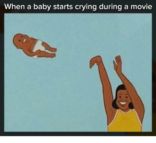 Crying, Memes, and Movie: When a baby starts crying during a movie