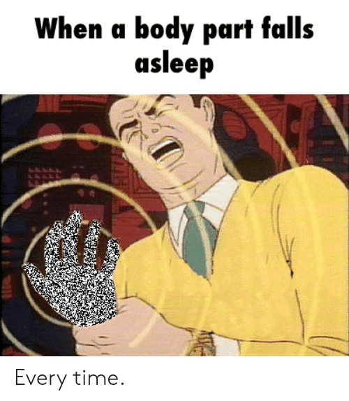 body part: When a body part falls  asleep Every time.