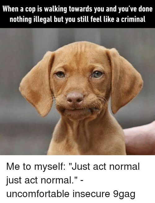 "9gag, Memes, and 🤖: When a cop is walking towards you and you've done  nothing illegal but you still feel like a criminal Me to myself: ""Just act normal just act normal.""⠀ -⠀ uncomfortable insecure 9gag"