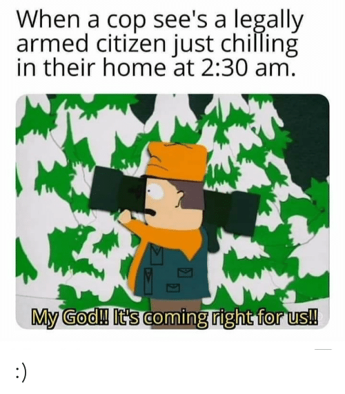citizen: When a cop see's a legally  armed citizen just chilling  in their home at 2:30 am.  My God!! It's coming right for us! :)
