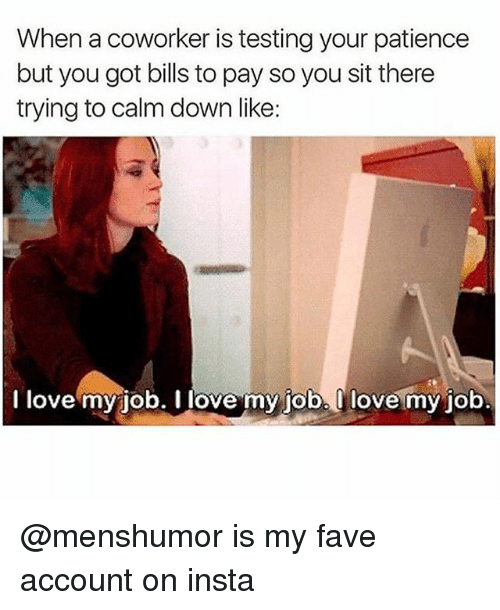 i love my job: When a coworker is testing your patience  but you got bills to pay so you sit there  trying to calm down like:  I love my job. I love my job. Ilove my job @menshumor is my fave account on insta