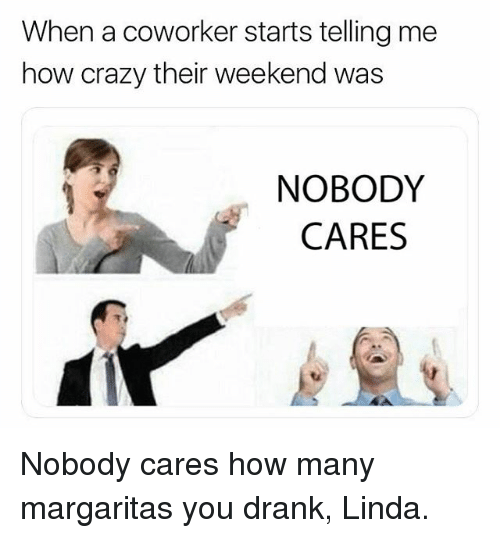 Crazy, Memes, and 🤖: When a coworker starts telling me  how crazy their weekend was  NOBODY  CARES Nobody cares how many margaritas you drank, Linda.