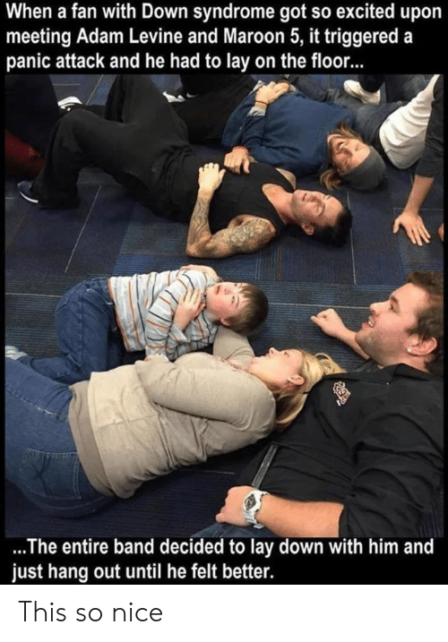 syndrome: When a fan with Down syndrome got so excited upo  meeting Adam Levine and Maroon 5, it triggered a  panic attack and he had to lay on the floor...  .The entire band decided to lay down with him and  just hang out until he felt better. This so nice