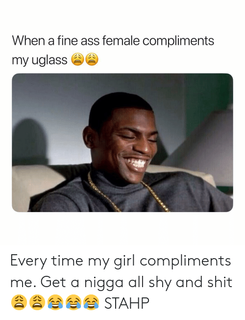 Ass, Shit, and Girl: When a fine ass female compliments  my uglasse Every time my girl compliments me. Get a nigga all shy and shit 😩😩😂😂😂 STAHP