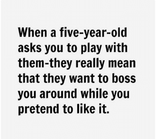 Dank, Mean, and Old: When a five-year-old  asks you to play with  them-they really mean  that they want to boss  you around while you  pretend to like it.