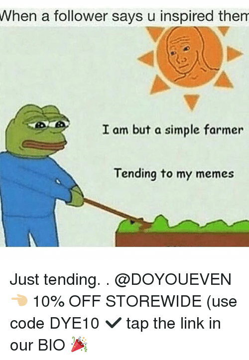 Gym, Memes, and Link: When  a follower says u inspired them  I am but a simple farmer  Tending to my memes Just tending. . @DOYOUEVEN 👈🏼 10% OFF STOREWIDE (use code DYE10 ✔️ tap the link in our BIO 🎉