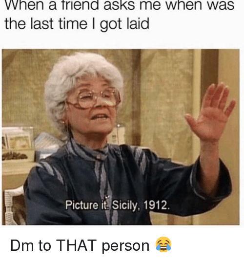 Memes, Time, and Asks: When a friend asks me when was  the last time I got laid  Picture it Sicily, 1912. Dm to THAT person 😂