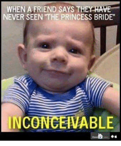 "The Princess Bride: WHEN A FRIEND SAYS THEY  HAVE  NEVER SEEN THE PRINCESS BRIDE""  INCONCEIVABLE"