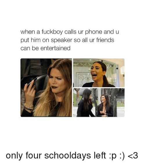schooldays: when a fuckboy calls ur phone and u  put him on speaker so all ur friends  can be entertained only four schooldays left :p :) <3