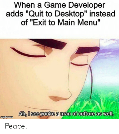 "Game Developer: When a Game Developer  adds ""Quit to Desktop"" instead  of ""Exit to Main Menu""  Ah, U see youtre a man of culture as well  Ah,lsee youtre aman of culture as well Peace."