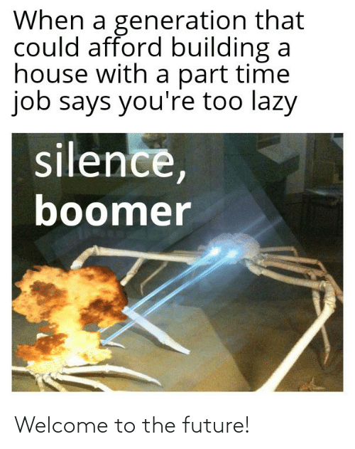Lazy: When a generation that  could afford building a  house with a part time  job says you're too lazy  silence,  boomer Welcome to the future!